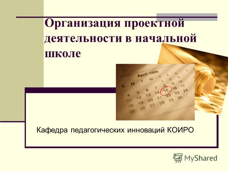 Организация проектной деятельности в начальной школе Кафедра педагогических инноваций КОИРО