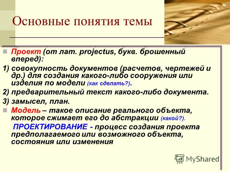 Основные понятия темы Проект (от лат. projectus, букв. брошенный вперед): 1) совокупность документов (расчетов, чертежей и др.) для создания какого-либо сооружения или изделия по модели (как сделать?). 2) предварительный текст какого-либо документа.