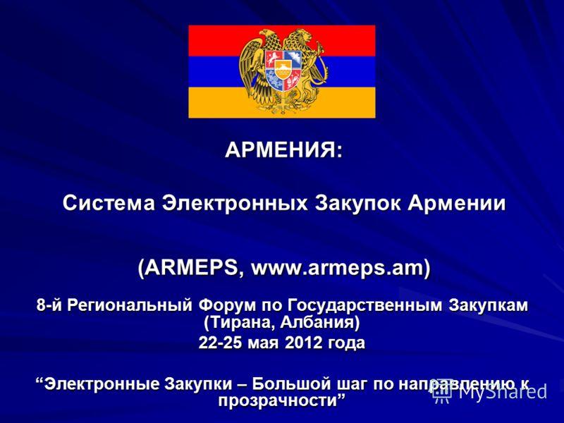 АРМЕНИЯ: Система Электронных Закупок Армении (ARMEPS, www.armeps.am) 8-й Региональный Форум по Государственным Закупкам (Тирана, Албания) 22-25 мая 2012 года Электронные Закупки – Большой шаг по направлению к прозрачностиЭлектронные Закупки – Большой