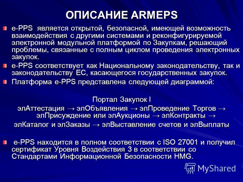 ОПИСАНИЕ ARMEPS e-PPS является открытой, безопасной, имеющей возможность взаимодействия с другими системами и реконфигурируемой электронной модульной платформой по Закупкам, решающий проблемы, связанные с полным циклом проведения электронных закупок.
