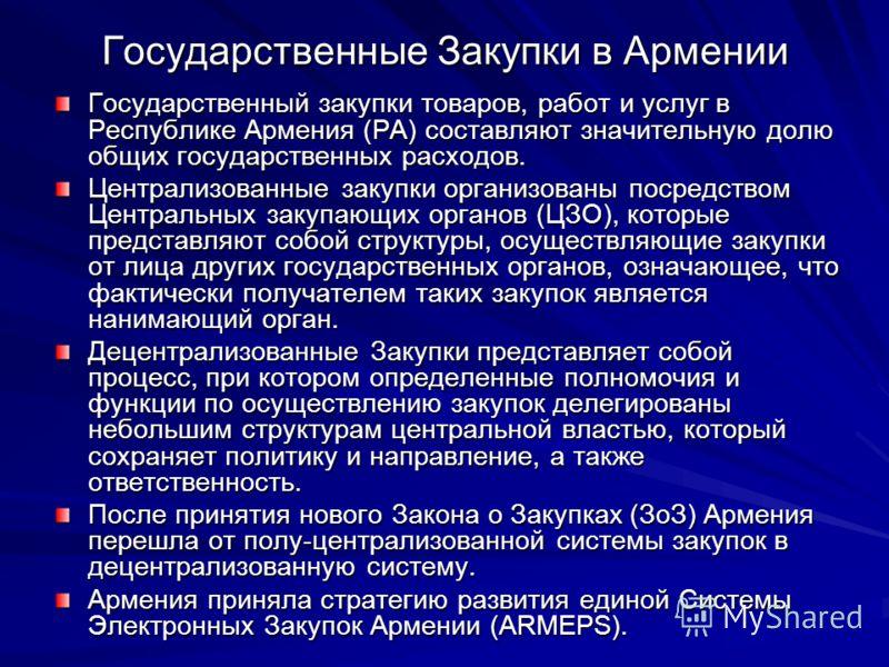 Государственные Закупки в Армении Государственный закупки товаров, работ и услуг в Республике Армения (РА) составляют значительную долю общих государственных расходов. Централизованные закупки организованы посредством Центральных закупающих органов (