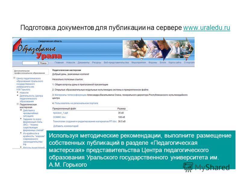 Подготовка документов для публикации на сервере www.uraledu.ruwww.uraledu.ru Используя методические рекомендации, выполните размещение собственных публикаций в разделе «Педагогическая мастерская» представительства Центра педагогического образования У
