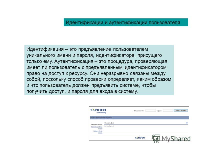 Идентификации и аутентификации пользователя Идентификация – это предъявление пользователем уникального имени и пароля, идентификатора, присущего только ему. Аутентификация – это процедура, проверяющая, имеет ли пользователь с предъявленным идентифика