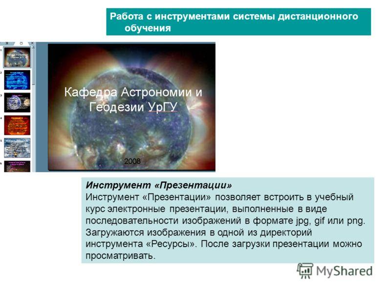 Инструмент «Презентации» Инструмент «Презентации» позволяет встроить в учебный курс электронные презентации, выполненные в виде последовательности изображений в формате jpg, gif или png. Загружаются изображения в одной из директорий инструмента «Ресу
