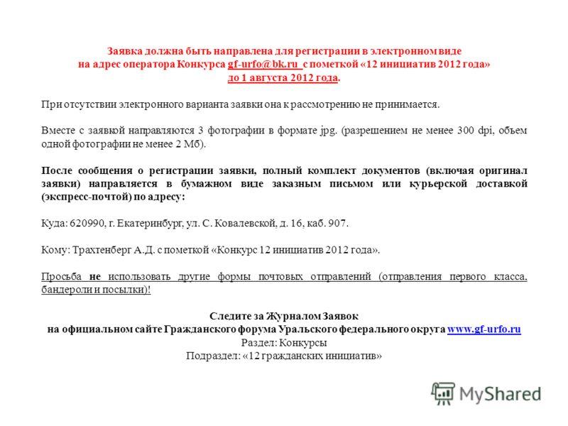 Заявка должна быть направлена для регистрации в электронном виде на адрес оператора Конкурса gf-urfo@bk.ru с пометкой «12 инициатив 2012 года» до 1 августа 2012 года. При отсутствии электронного варианта заявки она к рассмотрению не принимается. Вмес