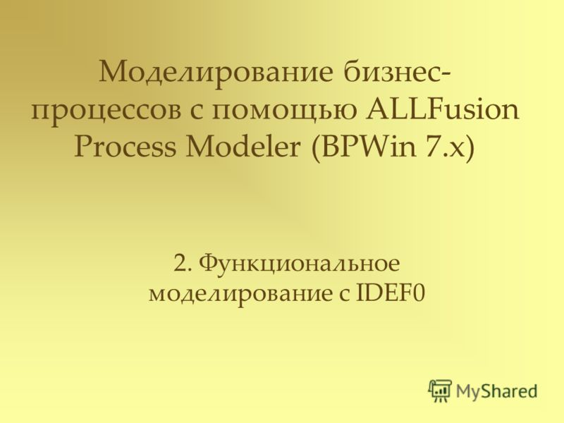 Моделирование бизнес- процессов с помощью ALLFusion Process Modeler (BPWin 7.x) 2. Функциональное моделирование с IDEF0