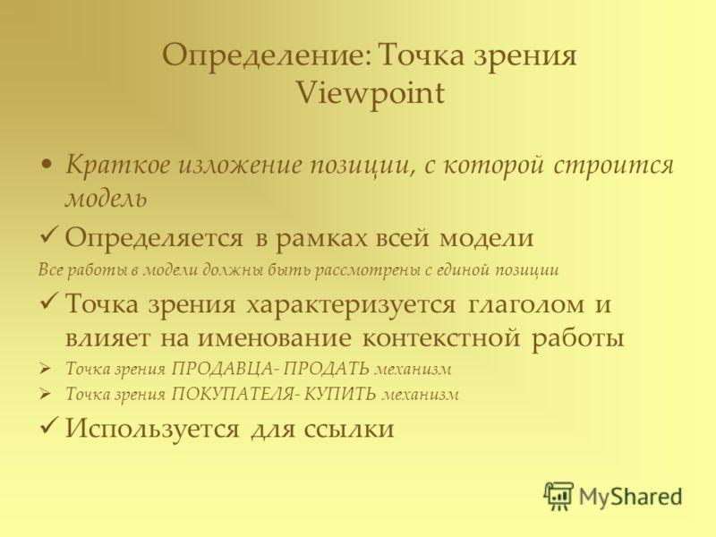 Определение: Точка зрения Viewpoint Краткое изложение позиции, с которой строится модель Определяется в рамках всей модели Все работы в модели должны быть рассмотрены с единой позиции Точка зрения характеризуется глаголом и влияет на именование конте
