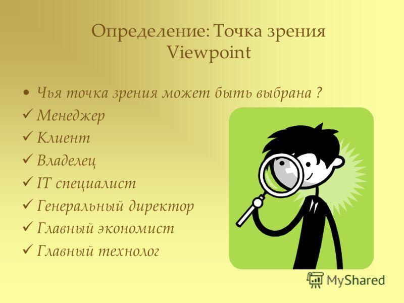 Определение: Точка зрения Viewpoint Чья точка зрения может быть выбрана ? Менеджер Клиент Владелец IT специалист Генеральный директор Главный экономист Главный технолог