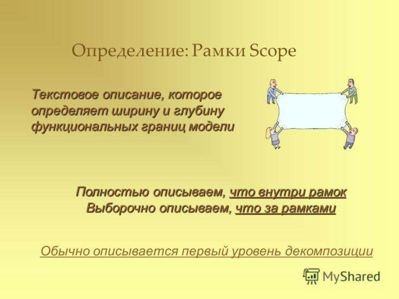 Определение: Рамки Scope Текстовое описание, которое определяет ширину и глубину функциональных границ модели Полностью описываем, что внутри рамок Выборочно описываем, что за рамками Обычно описывается первый уровень декомпозиции