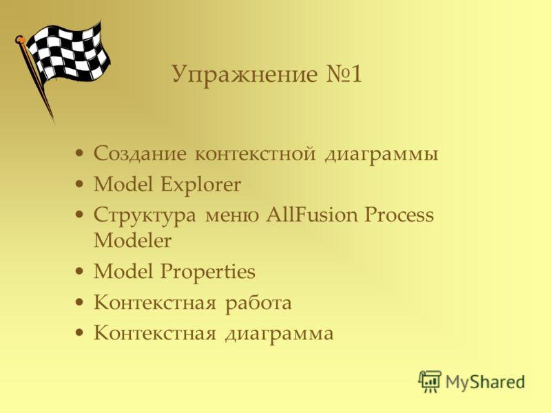 Упражнение 1 Создание контекстной диаграммы Model Explorer Структура меню AllFusion Process Modeler Model Properties Контекстная работа Контекстная диаграмма