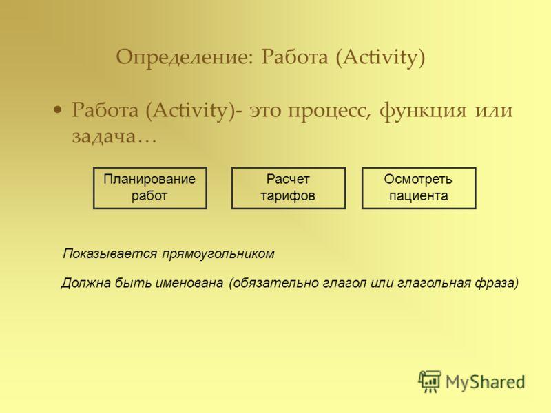 Определение: Работа (Activity) Работа (Activity)- это процесс, функция или задача… Планирование работ Расчет тарифов Осмотреть пациента Показывается прямоугольником Должна быть именована (обязательно глагол или глагольная фраза)