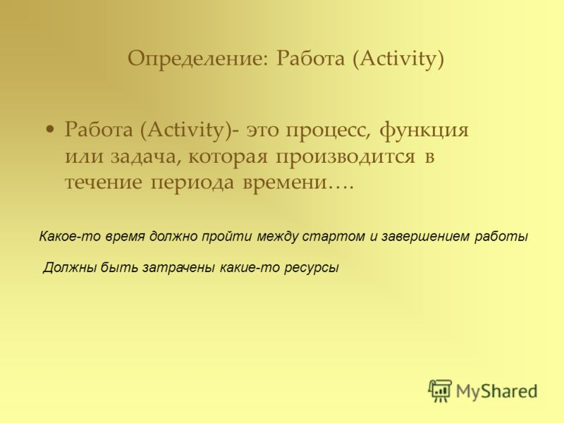 Определение: Работа (Activity) Работа (Activity)- это процесс, функция или задача, которая производится в течение периода времени…. Какое-то время должно пройти между стартом и завершением работы Должны быть затрачены какие-то ресурсы