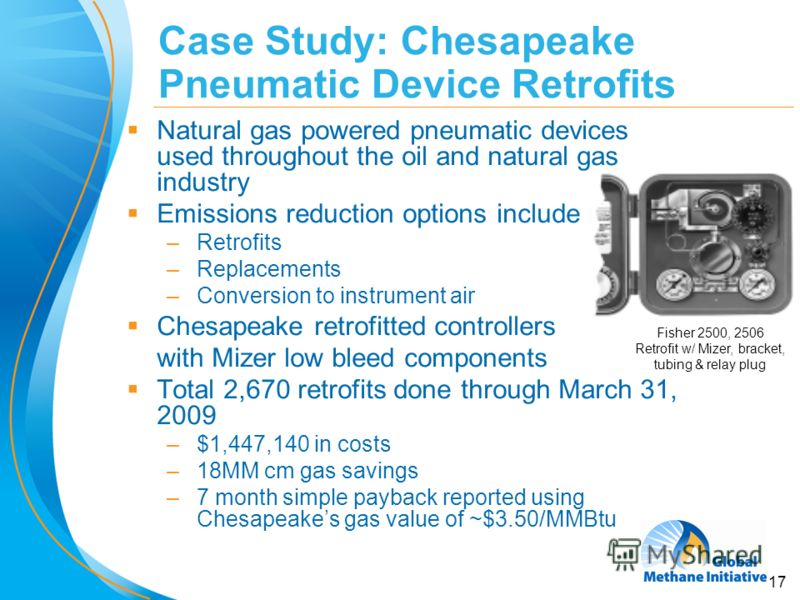 17 Case Study: Chesapeake Pneumatic Device Retrofits Natural gas powered pneumatic devices used throughout the oil and natural gas industry Emissions reduction options include –Retrofits –Replacements –Conversion to instrument air Chesapeake retrofit