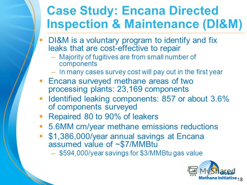 18 Case Study: Encana Directed Inspection & Maintenance (DI&M) DI&M is a voluntary program to identify and fix leaks that are cost-effective to repair –Majority of fugitives are from small number of components –In many cases survey cost will pay out