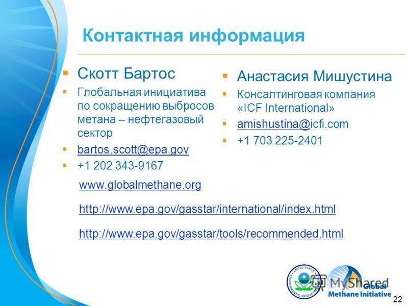 22 Контактная информация Скотт Бартос Глобальная инициатива по сокращению выбросов метана – нефтегазовый сектор bartos.scott@epa.gov +1 202 343-9167 www.globalmethane.org http://www.epa.gov/gasstar/international/index.html http://www.epa.gov/gasstar/