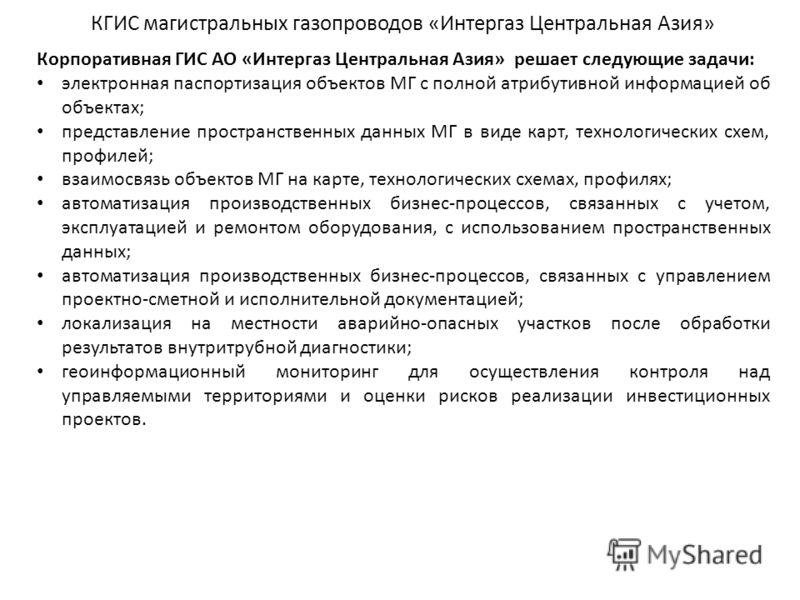 Корпоративная ГИС АО «Интергаз Центральная Азия» решает следующие задачи: электронная паспортизация объектов МГ с полной атрибутивной информацией об объектах; представление пространственных данных МГ в виде карт, технологических схем, профилей; взаим