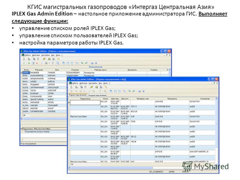 КГИС магистральных газопроводов «Интергаз Центральная Азия» IPLEX Gas Admin Edition – настольное приложение администратора ГИС. Выполняет следующие функции: управление списком ролей IPLEX Gas; управление списком пользователей IPLEX Gas; настройка пар