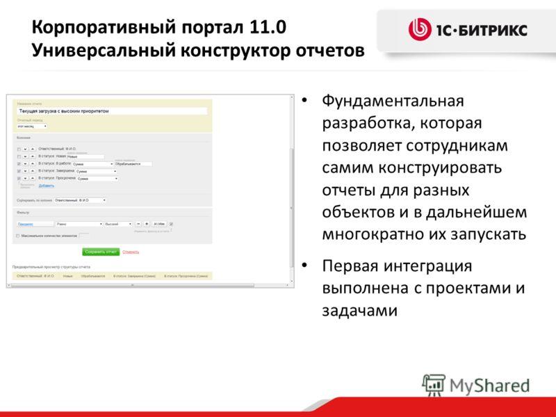 Корпоративный портал 11.0 Универсальный конструктор отчетов Фундаментальная разработка, которая позволяет сотрудникам самим конструировать отчеты для разных объектов и в дальнейшем многократно их запускать Первая интеграция выполнена с проектами и за