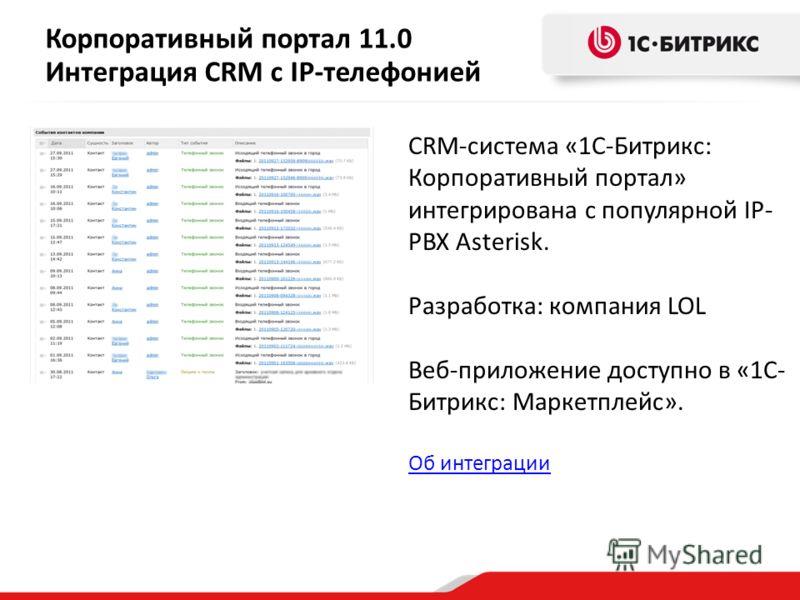 Корпоративный портал 11.0 Интеграция CRM с IP-телефонией CRM-система «1С-Битрикс: Корпоративный портал» интегрирована с популярной IP- PBX Asterisk. Разработка: компания LOL Веб-приложение доступно в «1С- Битрикс: Маркетплейс». Об интеграции