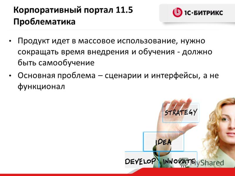 Корпоративный портал 11.5 Проблематика Продукт идет в массовое использование, нужно сокращать время внедрения и обучения - должно быть самообучение Основная проблема – сценарии и интерфейсы, а не функционал