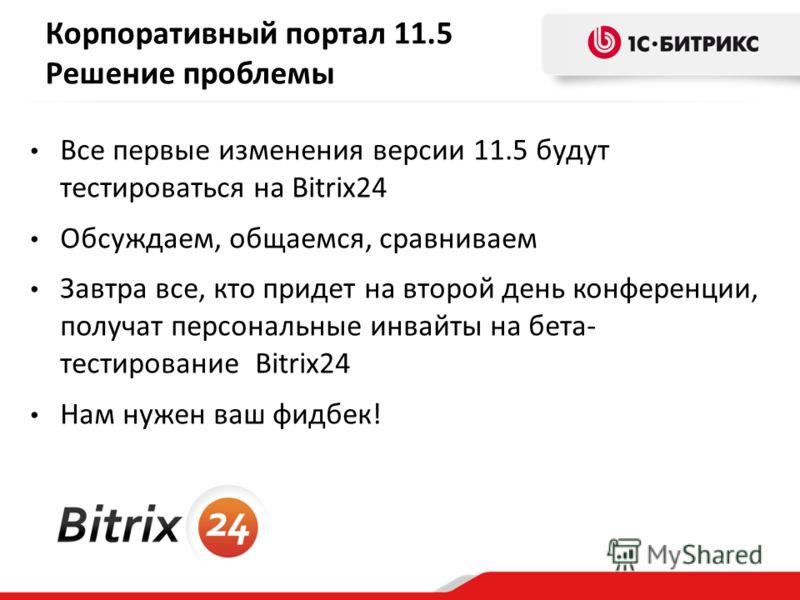 Решение проблемы Все первые изменения версии 11.5 будут тестироваться на Bitrix24 Обсуждаем, общаемся, сравниваем Завтра все, кто придет на второй день конференции, получат персональные инвайты на бета- тестирование Bitrix24 Нам нужен ваш фидбек!
