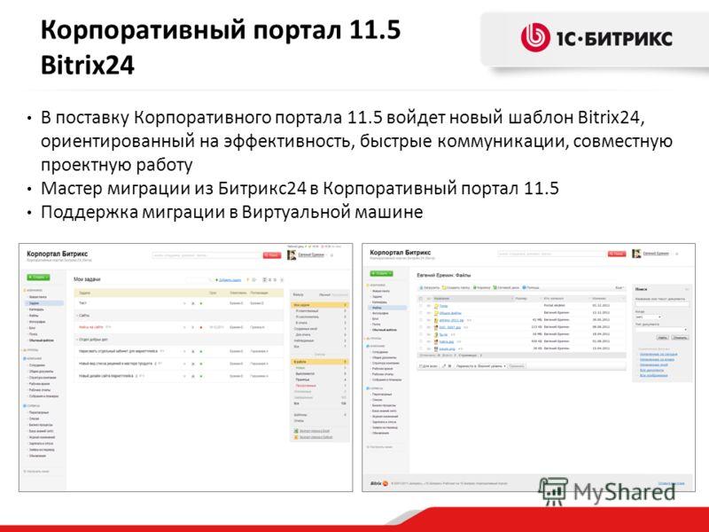 Корпоративный портал 11.5 Bitrix24 В поставку Корпоративного портала 11.5 войдет новый шаблон Bitrix24, ориентированный на эффективность, быстрые коммуникации, совместную проектную работу Мастер миграции из Битрикс24 в Корпоративный портал 11.5 Подде