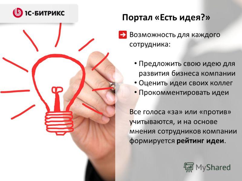 Возможность для каждого сотрудника: Предложить свою идею для развития бизнеса компании Оценить идеи своих коллег Прокомментировать идеи Все голоса «за» или «против» учитываются, и на основе мнения сотрудников компании формируется рейтинг идеи. Портал