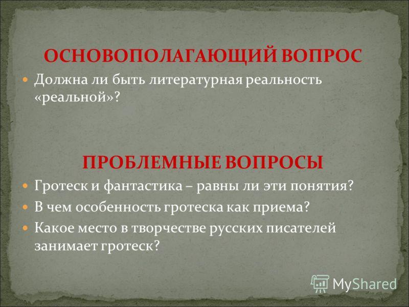 ОСНОВОПОЛАГАЮЩИЙ ВОПРОС Должна ли быть литературная реальность «реальной»? ПРОБЛЕМНЫЕ ВОПРОСЫ Гротеск и фантастика – равны ли эти понятия? В чем особенность гротеска как приема? Какое место в творчестве русских писателей занимает гротеск?