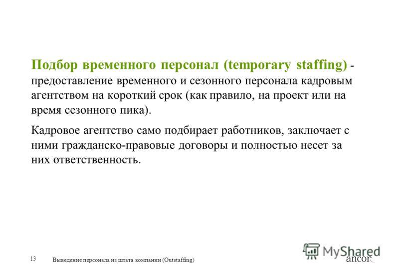 13 Выведение персонала из штата компании (Outstaffing) Подбор временного персонал (temporary staffing) - предоставление временного и сезонного персонала кадровым агентством на короткий срок (как правило, на проект или на время сезонного пика). Кадров