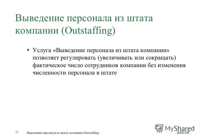 23 Выведение персонала из штата компании (Outstaffing) Услуга «Выведение персонала из штата компании» позволяет регулировать (увеличивать или сокращать) фактическое число сотрудников компании без изменения численности персонала в штате