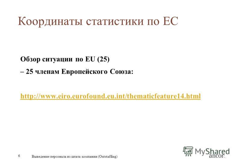 6 Выведение персонала из штата компании (Outstaffing) Координаты статистики по ЕС Обзор ситуации по EU (25) – 25 членам Европейского Союза: http://www.eiro.eurofound.eu.int/thematicfeature14.html