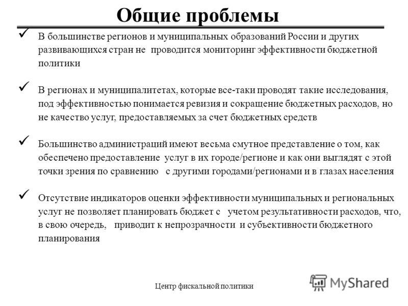 Центр фискальной политики В большинстве регионов и муниципальных образований России и других развивающихся стран не проводится мониторинг эффективности бюджетной политики В регионах и муниципалитетах, которые все-таки проводят такие исследования, под
