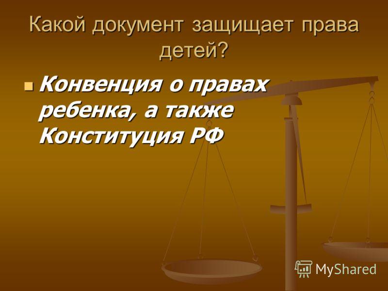 Какой документ защищает права детей? Конвенция о правах ребенка, а также Конституция РФ Конвенция о правах ребенка, а также Конституция РФ