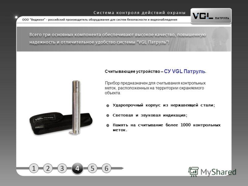 Считывающее устройство – СУ VGL Патруль. Прибор предназначен для считывания контрольных меток, расположенных на территории охраняемого объекта. Ударопрочный корпус из нержавеющей стали; Световая и звуковая индикация; Память на считывание более 1000 к