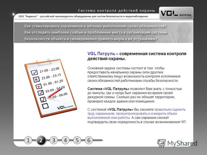VGL Патруль – современная система контроля действий охраны. Основная задача системы состоит в том, чтобы предоставить начальнику охраны (или другому ответственному лицу) возможность контроля исполнения своих обязанностей работниками службы безопаснос