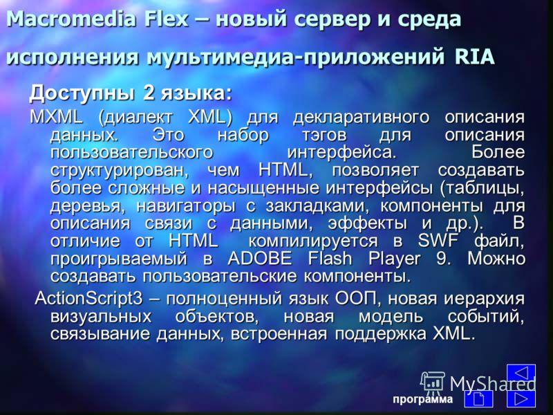 Macromedia Flex – новый сервер и среда исполнения мультимедиа-приложений RIA Технология вывода интерфейсных компонентов Моментальная Моментальная обратная связь Локальная Локальная обработка программа -Средства визуального контроля в режиме реального