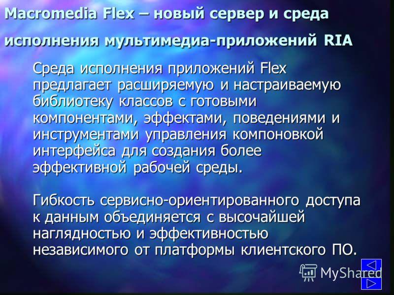Macromedia Flex – новый сервер и среда исполнения мультимедиа-приложений RIA Доступны 2 языка: MXML (диалект (диалект XML) XML) для декларативного описания данных. данных. Это набор тэгов для описания пользовательского интерфейса. Более структурирова