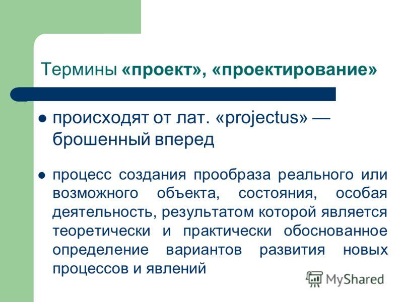 Термины «проект», «проектирование» происходят от лат. «projectus» брошенный вперед процесс создания прообраза реального или возможного объекта, состояния, особая деятельность, результатом которой является теоретически и практически обоснованное опред