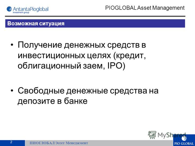Получение денежных средств в инвестиционных целях (кредит, облигационный заем, IPO) Свободные денежные средства на депозите в банке ПИОГЛОБАЛ Эссет Менеджмент PIOGLOBAL Asset Management Возможная ситуация 2