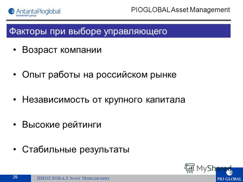 Возраст компании Опыт работы на российском рынке Независимость от крупного капитала Высокие рейтинги Стабильные результаты ПИОГЛОБАЛ Эссет Менеджмент PIOGLOBAL Asset Management Факторы при выборе управляющего 29
