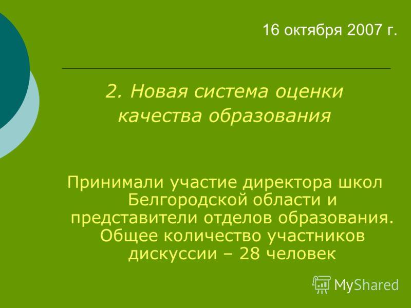 16 октября 2007 г. 2. Новая система оценки качества образования Принимали участие директора школ Белгородской области и представители отделов образования. Общее количество участников дискуссии – 28 человек