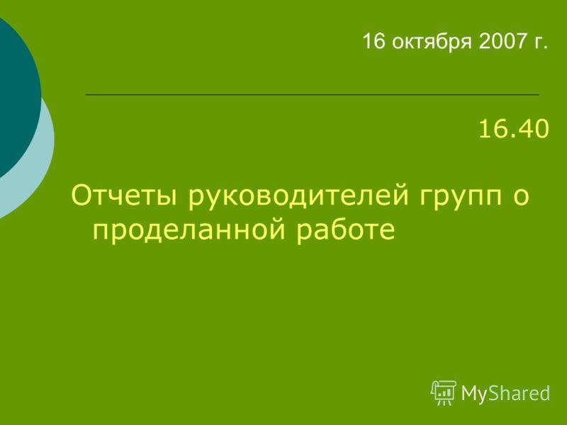 16 октября 2007 г. 16.40 Отчеты руководителей групп о проделанной работе