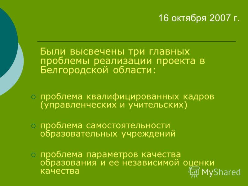 16 октября 2007 г. Были высвечены три главных проблемы реализации проекта в Белгородской области: проблема квалифицированных кадров (управленческих и учительских) проблема самостоятельности образовательных учреждений проблема параметров качества обра