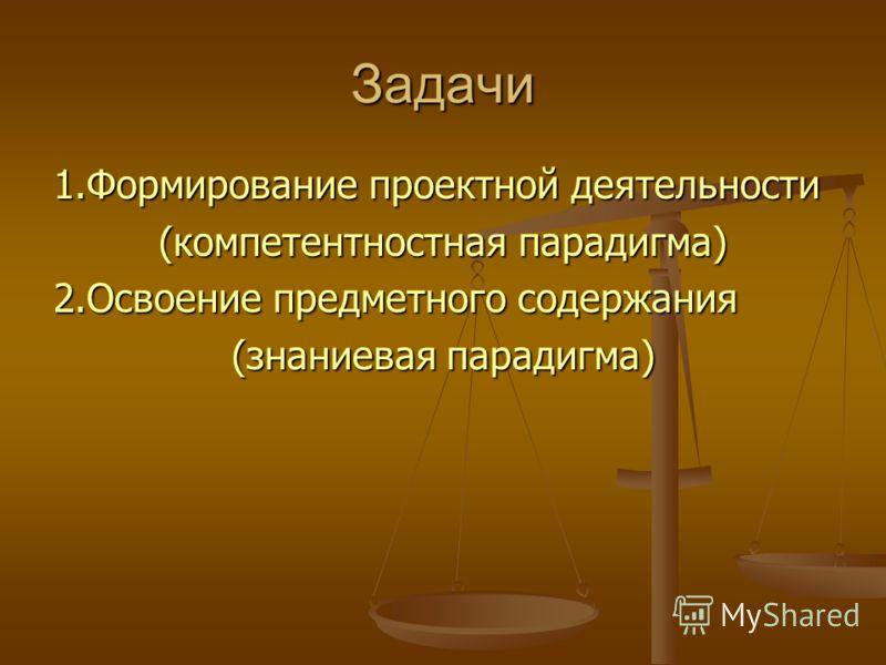 Задачи 1.Формирование проектной деятельности (компетентностная парадигма) 2.Освоение предметного содержания (знаниевая парадигма)