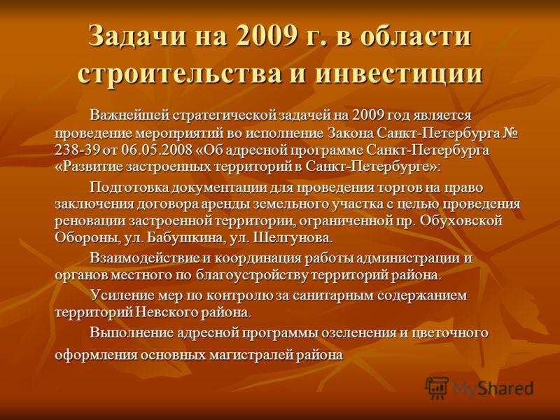 Задачи на 2009 г. в области строительства и инвестиции Важнейшей стратегической задачей на 2009 год является проведение мероприятий во исполнение Закона Санкт-Петербурга 238-39 от 06.05.2008 «Об адресной программе Санкт-Петербурга «Развитие застроенн