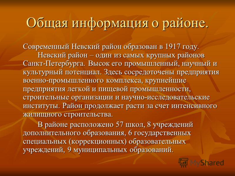 Общая информация о районе. Современный Невский район образован в 1917 году. Невский район – один из самых крупных районов Санкт-Петербурга. Высок его промышленный, научный и культурный потенциал. Здесь сосредоточены предприятия военно-промышленного к
