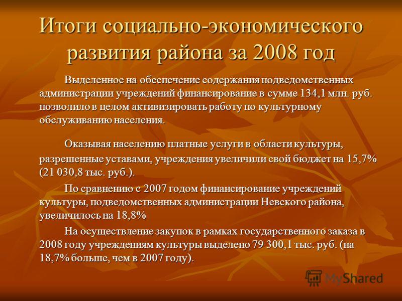 Итоги социально-экономического развития района за 2008 год Выделенное на обеспечение содержания подведомственных администрации учреждений финансирование в сумме 134,1 млн. руб. позволило в целом активизировать работу по культурному обслуживанию насел