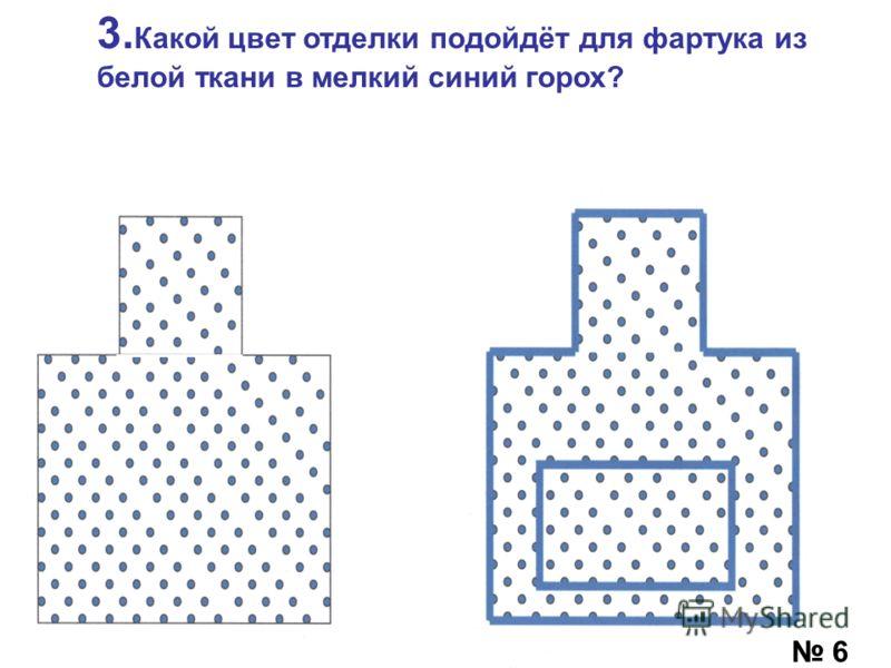 3. Какой цвет отделки подойдёт для фартука из белой ткани в мелкий синий горох? 6