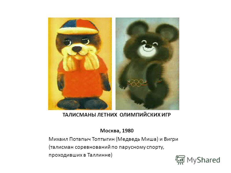 ТАЛИСМАНЫ ЛЕТНИХ ОЛИМПИЙСКИХ ИГР Москва, 1980 Михаил Потапыч Топтыгин (Медведь Миша) и Вигри (талисман соревнований по парусному спорту, проходивших в Таллинне)