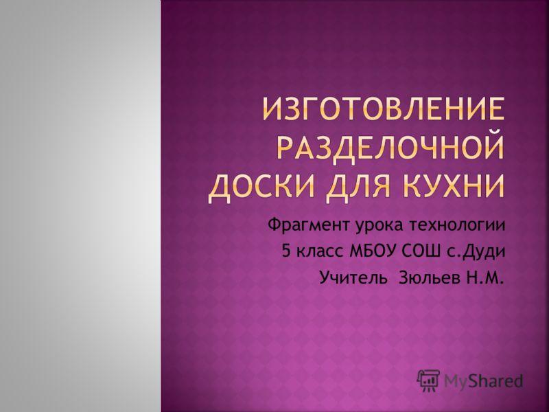 Фрагмент урока технологии 5 класс МБОУ СОШ с.Дуди Учитель Зюльев Н.М.